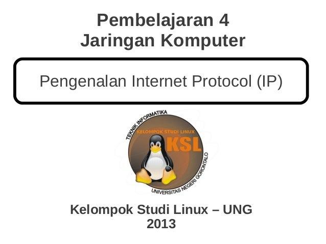 Pembelajaran 4 Jaringan Komputer Kelompok Studi Linux – UNG 2013 Pengenalan Internet Protocol (IP)