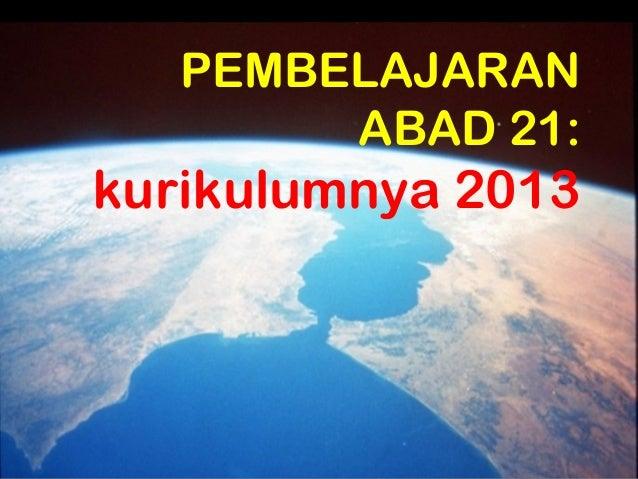 PEMBELAJARAN        ABAD 21:kurikulumnya 2013