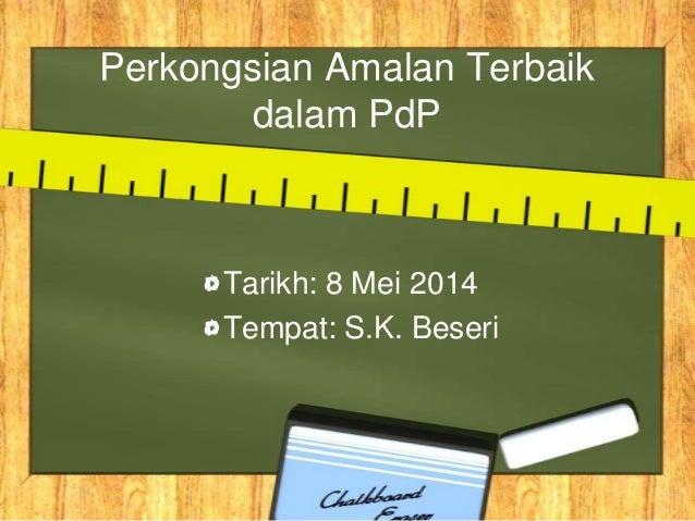 Perkongsian Amalan Terbaik dalam PdP Tarikh: 8 Mei 2014 Tempat: S.K. Beseri