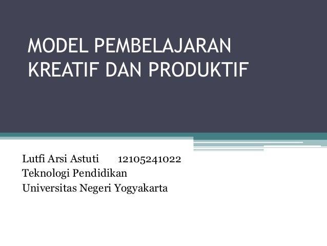 MODEL PEMBELAJARAN KREATIF DAN PRODUKTIF Lutfi Arsi Astuti 12105241022 Teknologi Pendidikan Universitas Negeri Yogyakarta