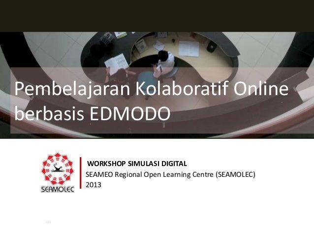 Pembelajaran Kolaboratif Online berbasis EDMODO WORKSHOP SIMULASI DIGITAL SEAMEO Regional Open Learning Centre (SEAMOLEC) ...