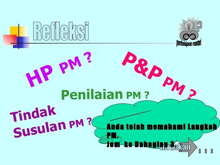 Refleksi YesS..... Anda telah memahami Langkah PM.  Jom  ke Bahagian 3. P&P  PM ? Penilaian  PM ? Tindak  Susulan  PM ? HP...