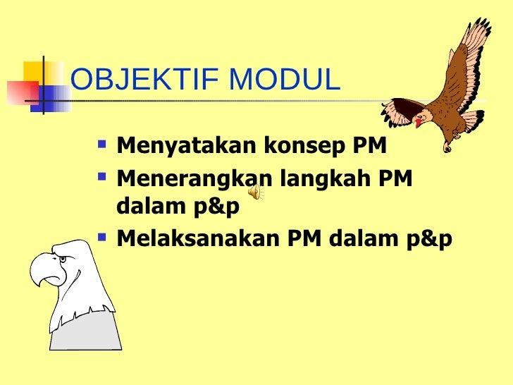 OBJEKTIF MODUL <ul><li>Menyatakan konsep PM </li></ul><ul><li>Menerangkan langkah PM dalam p&p </li></ul><ul><li>Melaksana...