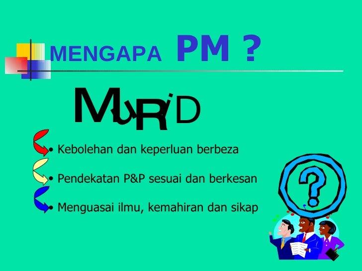 MENGAPA  PM ? <ul><li>Kebolehan dan keperluan berbeza </li></ul><ul><li>Pendekatan P&P sesuai dan berkesan </li></ul><ul><...