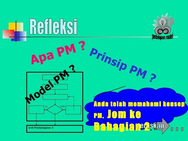 Refleksi Syabas! Apa PM ? Anda telah memahami konsep PM.  Jom ke Bahagian 2 . Prinsip PM ? Model PM ? pembelajaran masteri...