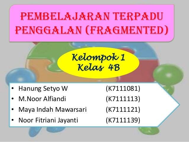 Pembelajaran Terpadu Penggalan (Fragmented) • Hanung Setyo W (K7111081) • M.Noor Alfiandi (K7111113) • Maya Indah Mawarsar...