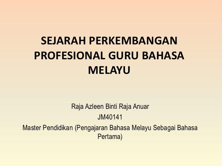 SEJARAH PERKEMBANGAN   PROFESIONAL GURU BAHASA            MELAYU                 Raja Azleen Binti Raja Anuar             ...
