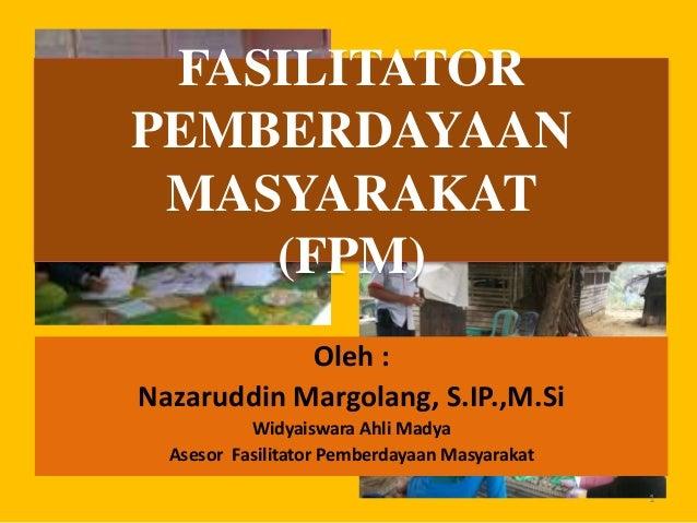 Oleh : Nazaruddin Margolang, S.IP.,M.Si Widyaiswara Ahli Madya Asesor Fasilitator Pemberdayaan Masyarakat FASILITATOR PEMB...