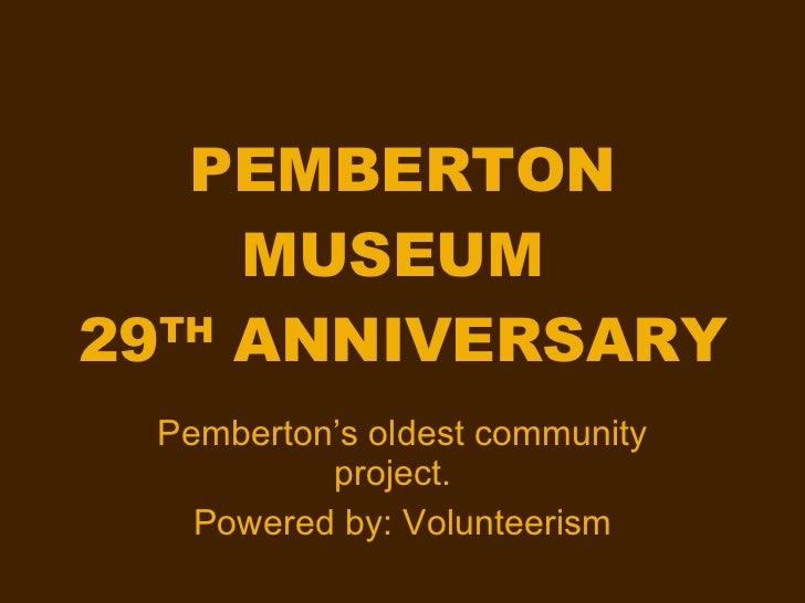 PEMBERTON MUSEUM  29 TH  ANNIVERSARY Pemberton's oldest community project.  Powered by: Volunteerism