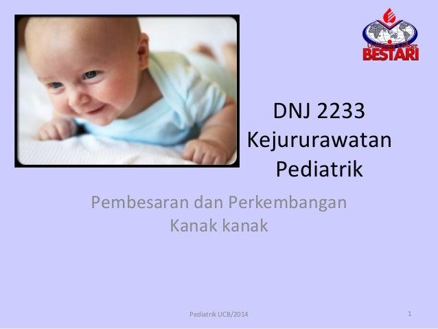 DNJ 2233 Kejururawatan Pediatrik Pembesaran dan Perkembangan Kanak kanak Pediatrik UCB/2014 1