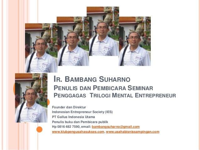 IR. BAMBANG SUHARNOPENULIS DAN PEMBICARA SEMINARPENGGAGAS TRILOGI MENTAL ENTREPRENEURFounder dan DirekturIndonesian Entrep...