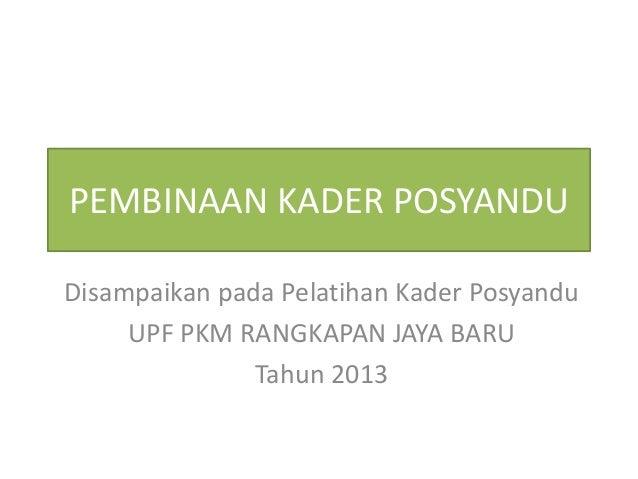 PEMBINAAN KADER POSYANDU Disampaikan pada Pelatihan Kader Posyandu UPF PKM RANGKAPAN JAYA BARU Tahun 2013