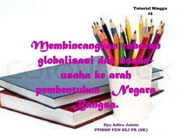 Tutorial Minggu                                15Membincangkan cabaranglobalisasi dan usaha-    usaha ke arahpembentukan N...