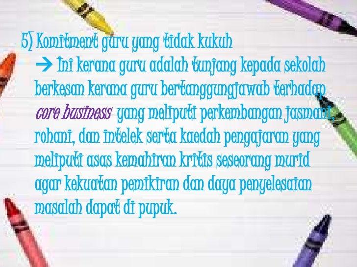 5) Komitment guru yang tidak kukuh    Ini kerana guru adalah tunjang kepada sekolah   berkesan kerana guru bertanggungjaw...