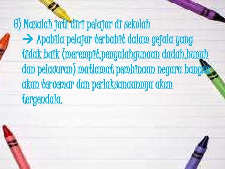 6) Masalah jati diri pelajar di sekolah   Apabila pelajar terbabit dalam gejala yang  tidak baik (merempit,penyalahgunaan...