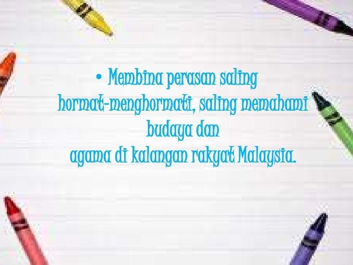 • Membina perasan salinghormat-menghormati, saling memahami             budaya dan  agama di kalangan rakyat Malaysia.