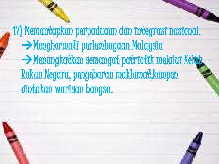 17) Memantapkan perpaduaan dan integrasi nasional.   Menghormati perlembagaan Malaysia   Menungkatkan semangat patriotik...
