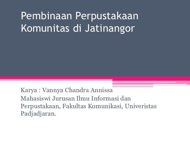 Pembinaan PerpustakaanKomunitas di JatinangorKarya : Vannya Chandra AnnissaMahasiswi Jurusan Ilmu Informasi danPerpustakaa...