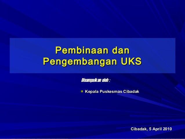 Pembinaan danPengembangan UKS      Disampaikan oleh :        Kepala Puskesmas Cibadak                            Cibadak, ...