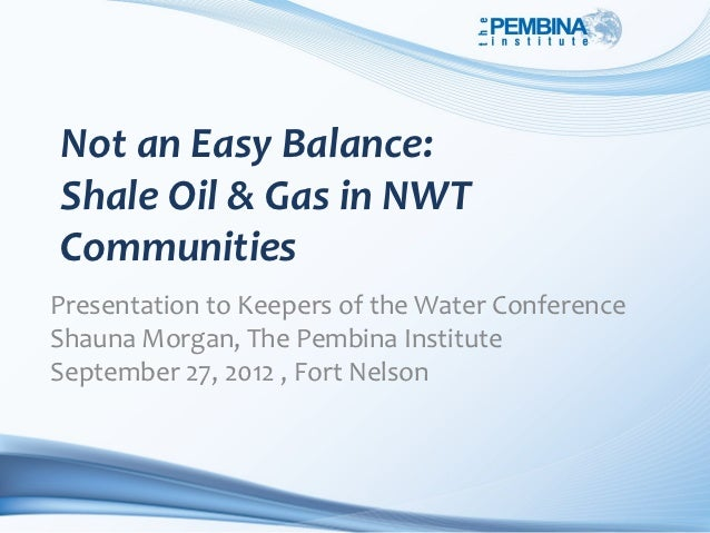 Not an Easy Balance:Shale Oil & Gas in NWTCommunitiesPresentation to Keepers of the Water ConferenceShauna Morgan, The Pem...