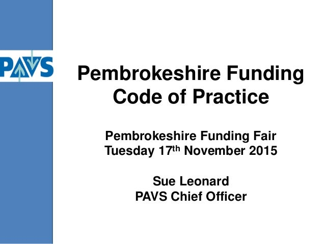 Pembrokeshire Funding Code of Practice Pembrokeshire Funding Fair Tuesday 17th November 2015 Sue Leonard PAVS Chief Officer