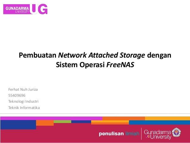Pembuatan Network Attached Storage dengan Sistem Operasi FreeNAS Ferhat Nuh Juriza 55409696 Teknologi Industri Teknik Info...
