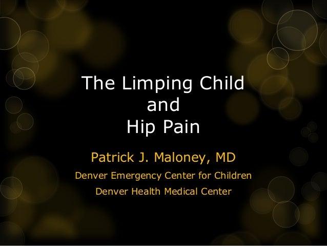 The Limping Child        and     Hip Pain   Patrick J. Maloney, MDDenver Emergency Center for Children    Denver Health Me...