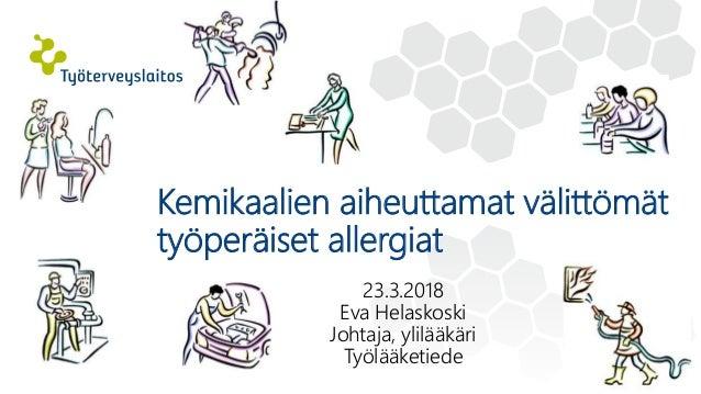 23.3.2018 Eva Helaskoski Johtaja, ylilääkäri Työlääketiede Kemikaalien aiheuttamat välittömät työperäiset allergiat