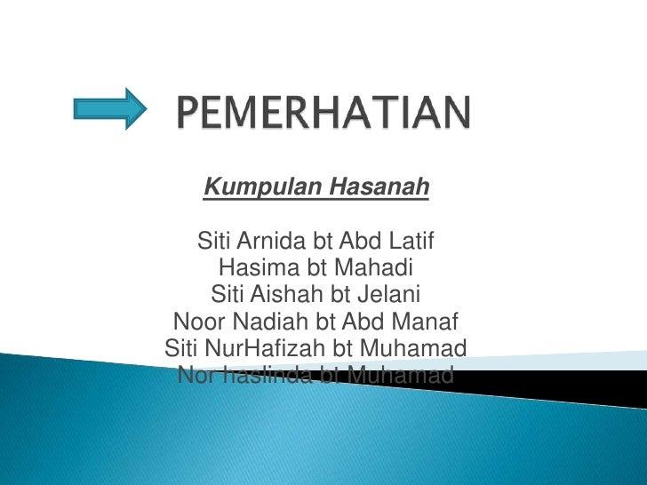 PEMERHATIAN<br />Kumpulan Hasanah<br />SitiArnidabtAbdLatif<br />HasimabtMahadi<br />SitiAishahbtJelani<br />NoorNadiahbtA...