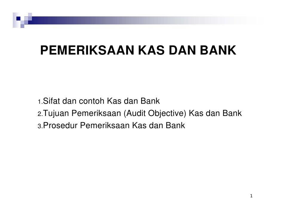 PEMERIKSAAN KAS DAN BANK   1.Sifatdan contoh Kas dan Bank 2.Tujuan Pemeriksaan (Audit Objective) Kas dan Bank 3.Prosedur P...