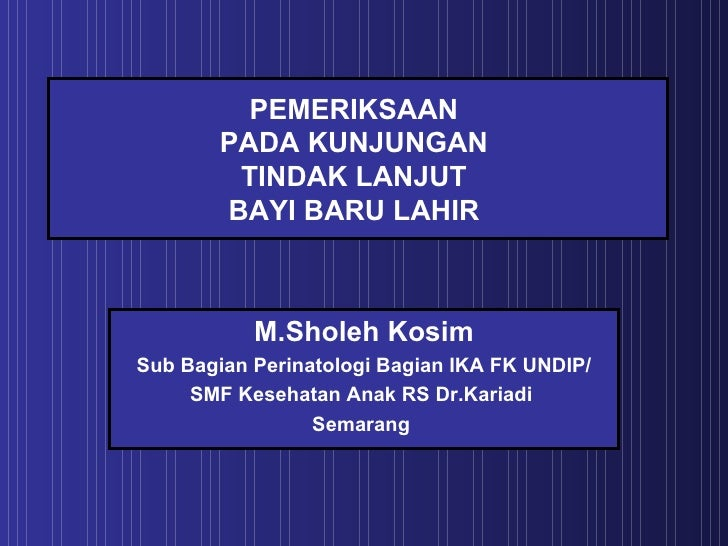 PEMERIKSAAN  PADA KUNJUNGAN  TINDAK LANJUT  BAYI BARU LAHIR  M.Sholeh Kosim Sub Bagian Perinatologi Bagian IKA FK UNDIP/ S...