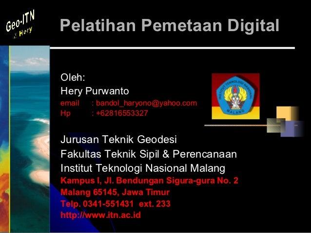 Pelatihan Pemetaan DigitalOleh:Hery Purwantoemail   : bandol_haryono@yahoo.comHp      : +62816553327Jurusan Teknik Geodesi...