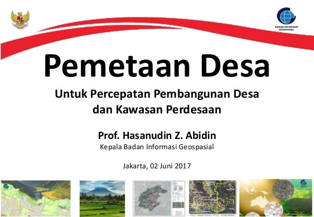 Pemetaan Desa Untuk Percepatan Pembangunan Desa dan Kawasan Perdesaan Prof. Hasanudin Z. Abidin Kepala Badan Informasi Geo...