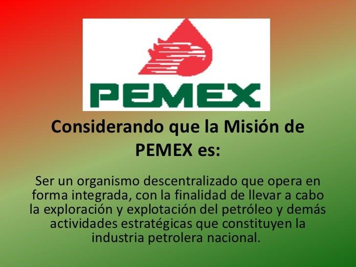 Considerando que la Misión de PEMEX es:<br />Ser un organismo descentralizado que opera en forma integrada, con la finalid...