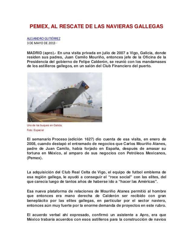 PEMEX, AL RESCATE DE LAS NAVIERAS GALLEGASALEJANDRO GUTIÉRREZ3 DE MAYO DE 2013 ·MADRID (apro).- En una visita privada en j...