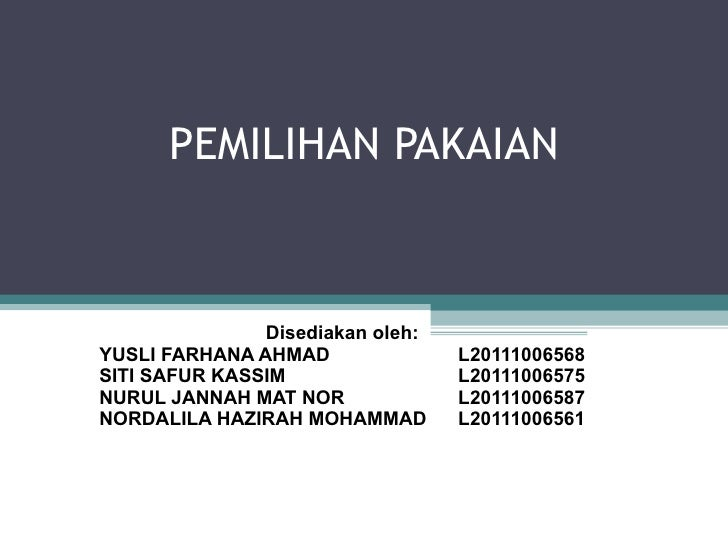PEMILIHAN PAKAIAN Disediakan oleh: YUSLI FARHANA AHMAD L20111006568 SITI SAFUR KASSIM L20111006575 NURUL JANNAH MAT NOR L2...