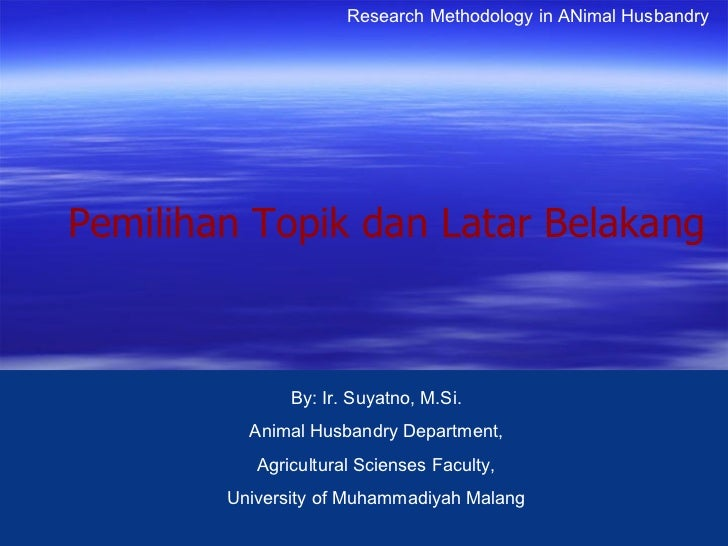 Research Methodology in ANimal HusbandryPemilihan Topik dan Latar Belakang               By: Ir. Suyatno, M.Si.          A...