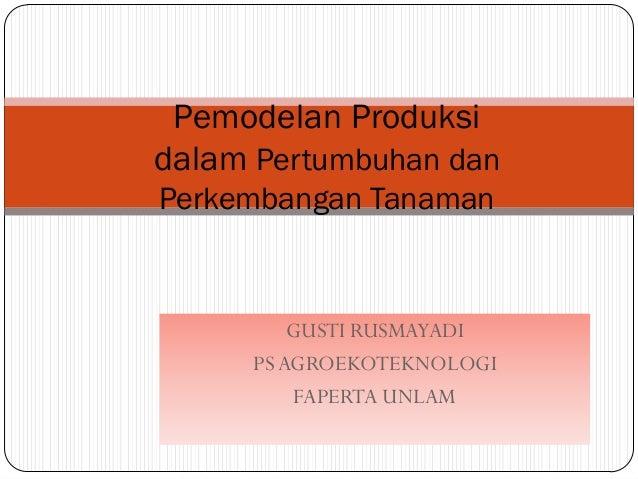 Pemodelan Produksidalam Pertumbuhan danPerkembangan Tanaman          GUSTI RUSMAYADI      PS AGROEKOTEKNOLOGI          FAP...