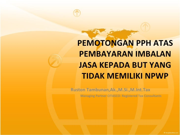 PEMOTONGAN PPH ATAS PEMBAYARAN IMBALAN JASA KEPADA BUT YANG TIDAK MEMILIKI NPWP Ruston   Tambunan,Ak.,M.Si.,M.Int.Tax  Man...
