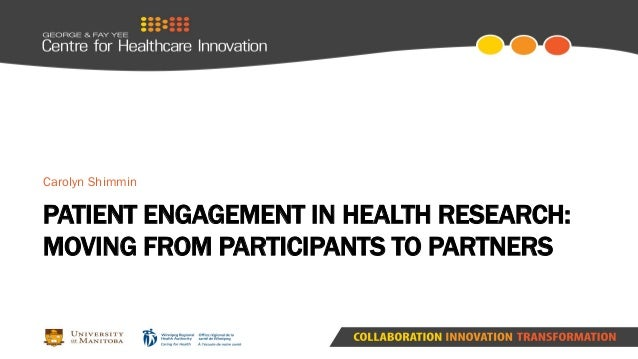 PATIENT ENGAGEMENT IN HEALTH RESEARCH: MOVING FROM PARTICIPANTS TO PARTNERS Carolyn Shimmin
