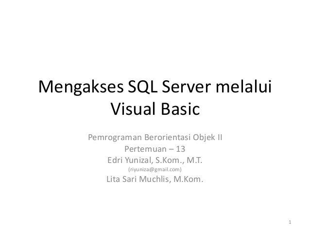 Mengakses SQL Server melalui Visual Basic Pemrograman Berorientasi Objek II Pertemuan – 13 Edri Yunizal, S.Kom., M.T. (riy...