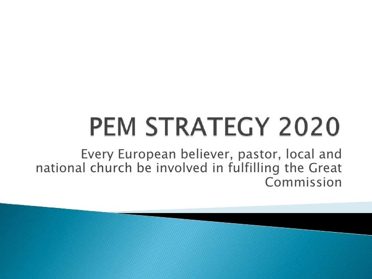 PEM STRATEGY 2020<br />Every European believer, pastor, local and national church be involved in fulfilling the Great Comm...