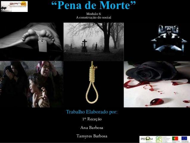 """""""Pena de Morte""""Modulo 6 A construção do social Trabalho Elaborado por: 1º Receção Ana Barbosa Tamyres Barbosa"""