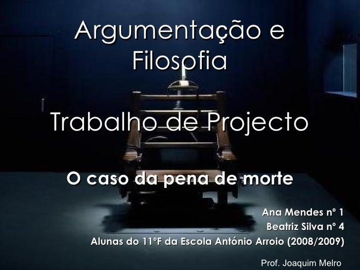 Argumenta ç ão e Filosofia Trabalho de Projecto O caso da pena de morte Ana Mendes nº 1 Beatriz Silva nº 4 Alunas do 11ºF ...