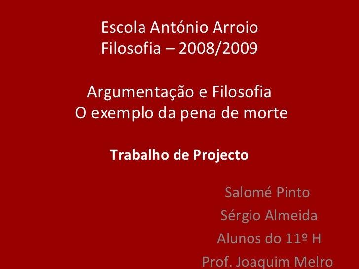 Escola António Arroio Filosofia  –  2008/2009 Argumentação e Filosofia  O exemplo da pena de morte Trabalho de Projecto Sa...