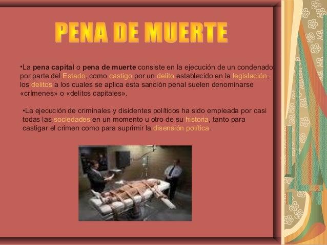 •La pena capital o pena de muerte consiste en la ejecución de un condenado por parte del Estado, como castigo por un delit...