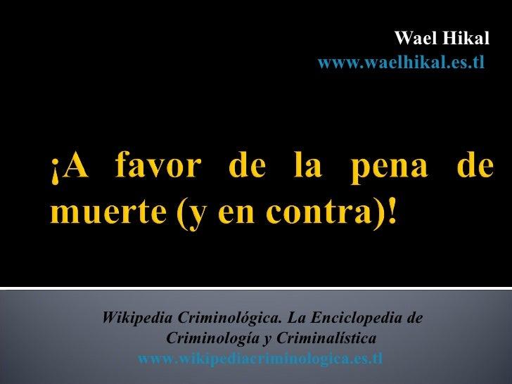 Wael Hikal                            www.waelhikal.es.tlWikipedia Criminológica. La Enciclopedia de        Criminología y...