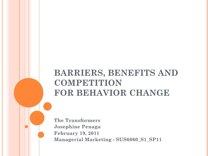 Barriers, Benefits and Competition for Behavior Change<br />The Transformers<br />Josephine Penaga<br />February 19, 2011<...