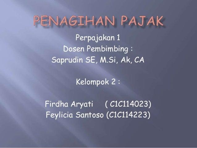 Perpajakan 1 Dosen Pembimbing : Saprudin SE, M.Si, Ak, CA Kelompok 2 : Firdha Aryati ( C1C114023) Feylicia Santoso (C1C114...