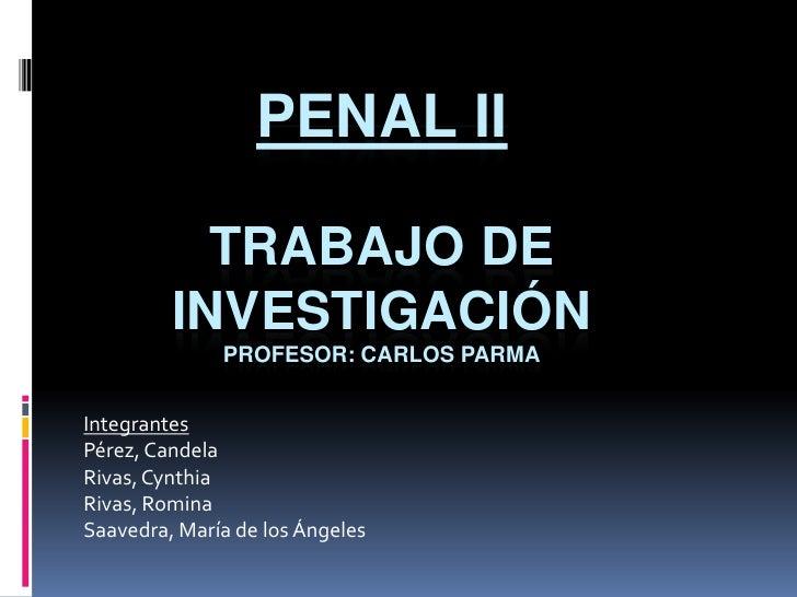 Penal II Trabajo de investigaciónProfesor: Carlos Parma<br />Integrantes<br />Pérez, Candela<br />Rivas, Cynthia<br />Riva...